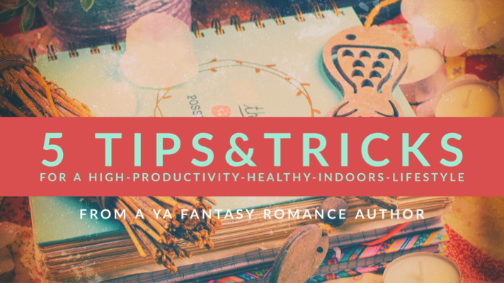 5 Tips & Tricks for a high-productivity-healthy-indoors-lifestyle from a YA Fantasy Romance Author